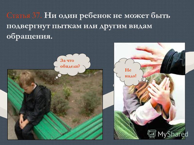 За что обидели? Не надо! Статья 37. Ни один ребенок не может быть подвергнут пыткам или другим видам обращения.