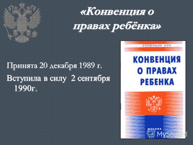 «Конвенция о правах ребёнка» Принята 20 декабря 1989 г. Вступила в силу 2 сентября 1990 г.