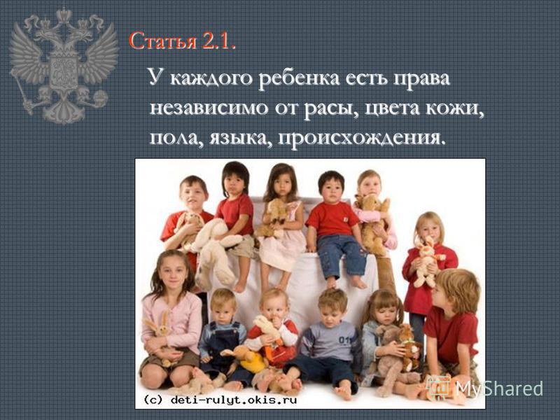 Статья 2.1. У каждого ребенка есть права независимо от расы, цвета кожи, пола, языка, происхождения. У каждого ребенка есть права независимо от расы, цвета кожи, пола, языка, происхождения.