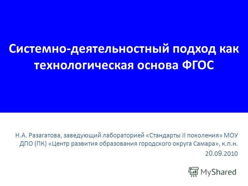 Системно-деятельностный подход как технологическая основа ФГОС Н.А. Разагатова, заведующий лабораторией «Стандарты II поколения» МОУ ДПО (ПК) «Центр развития образования городского округа Самара», к.п.н. 2 0.0 9.2010