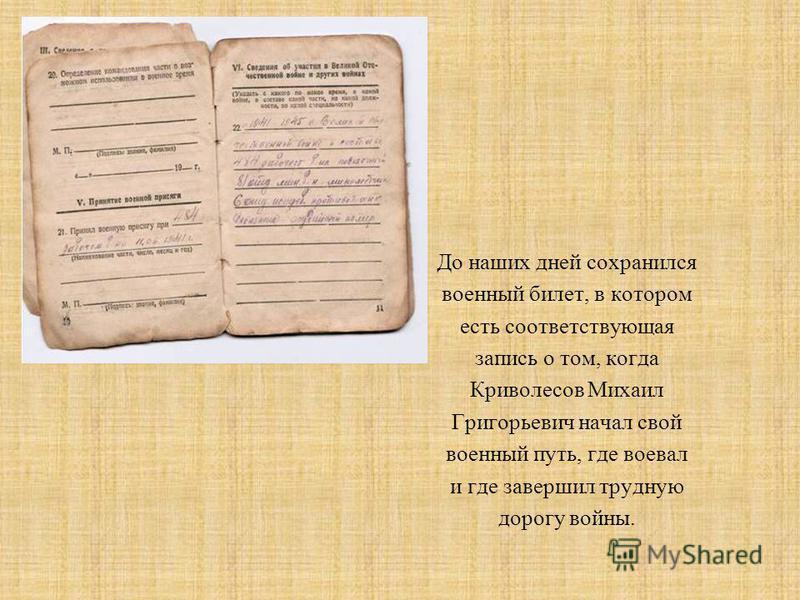 До наших дней сохранился военный билет, в котором есть соответствующая запись о том, когда Криволесов Михаил Григорьевич начал свой военный путь, где воевал и где завершил трудную дорогу войны.