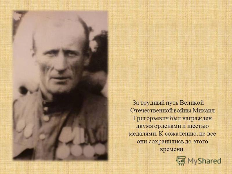 За трудный путь Великой Отечественной войны Михаил Григорьевич был награжден двумя орденами и шестью медалями. К сожалению, не все они сохранились до этого времени.