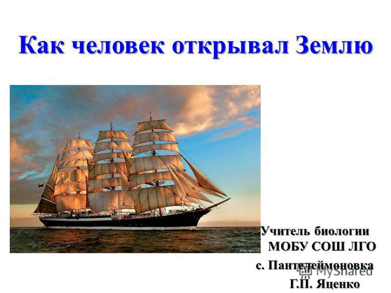 Как человек открывал Землю Учитель биологии МОБУ СОШ ЛГО с. Пантелеймоновка Г.П. Яценко Г.П. Яценко
