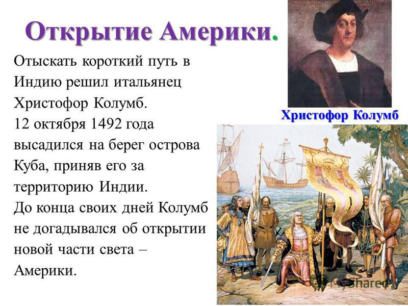 Открытие Америки. Отыскать короткий путь в Индию решил итальянец Христофор Колумб. 12 октября 1492 года высадился на берег острова Куба, приняв его за территорию Индии. До конца своих дней Колумб не догадывался об открытии новой части света – Америки
