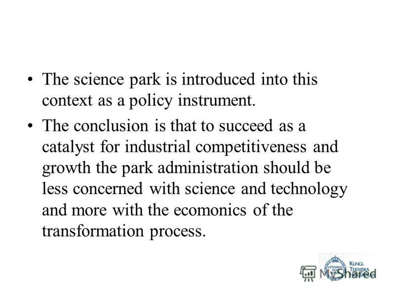 The science park is introduced into this context as a policy instrument. The conclusion is that to succeed as a catalyst for industrial competitiveness and growth the park administration should be less concerned with science and technology and more w