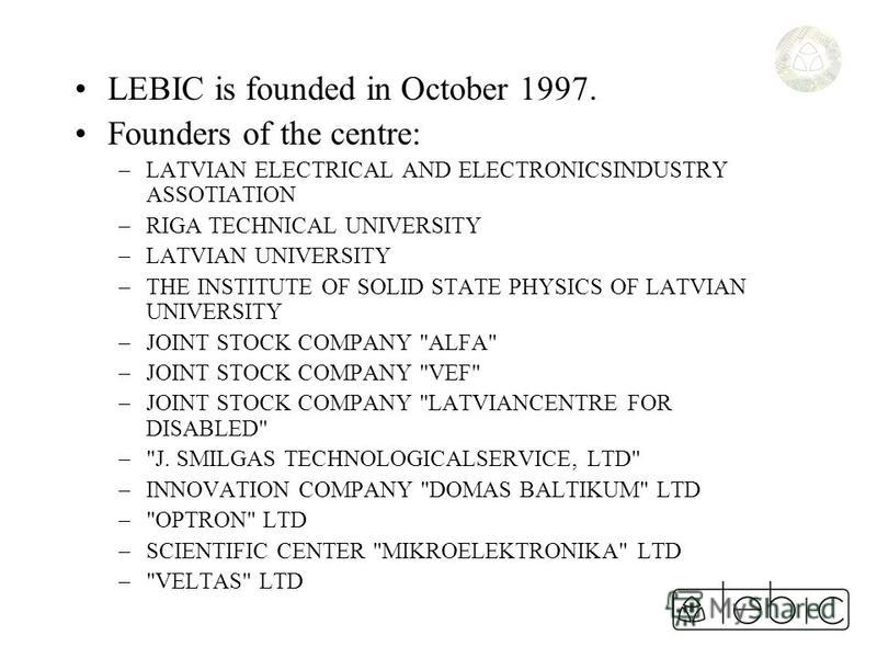LEBIC is founded in October 1997. Founders of the centre: –LATVIAN ELECTRICAL AND ELECTRONICSINDUSTRY ASSOTIATION –RIGA TECHNICAL UNIVERSITY –LATVIAN UNIVERSITY –THE INSTITUTE OF SOLID STATE PHYSICS OF LATVIAN UNIVERSITY –JOINT STOCK COMPANY