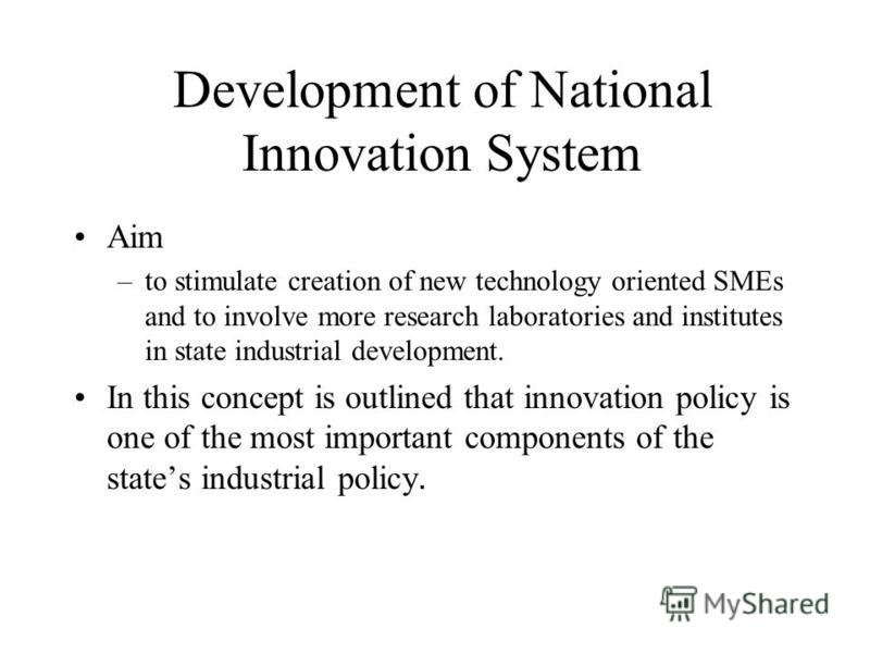 Aim –to stimulate creation of new technology oriented SMEs and to involve more research laboratories and institutes in state industrial development. In this concept is outlined that innovation policy is one of the most important components of the sta