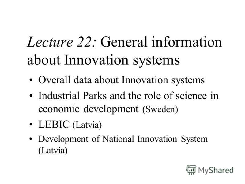 Lecture 22: General information about Innovation systems Overall data about Innovation systems Industrial Parks and the role of science in economic development (Sweden) LEBIC (Latvia) Development of National Innovation System (Latvia)