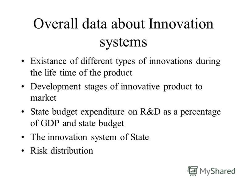 Overall data about Innovation systems Existance of different types of innovations during the life time of the product Development stages of innovative product to market State budget expenditure on R&D as a percentage of GDP and state budget The innov