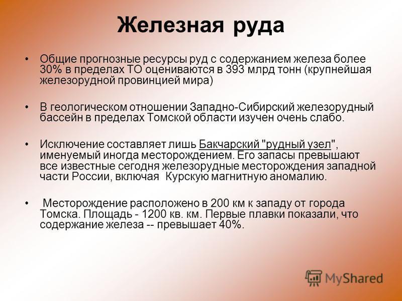 Железная руда Общие прогнозные ресурсы руд с содержанием железа более 30% в пределах ТО оцениваются в 393 млрд тонн (крупнейшая железорудной провинцией мира) В геологическом отношении Западно-Сибирский железорудный бассейн в пределах Томской области