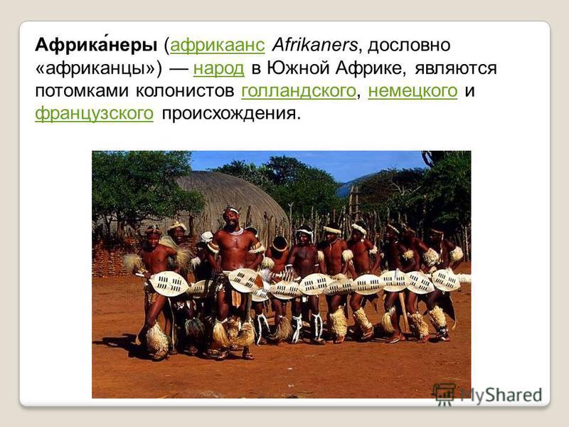 Африка́негры (африкаанс Afrikaners, дословно «африканцы») народ в Южной Африке, являются потомками колонистов голландского, немецкого и французского происхождения.африкаанснародголландскогонемецкого французского