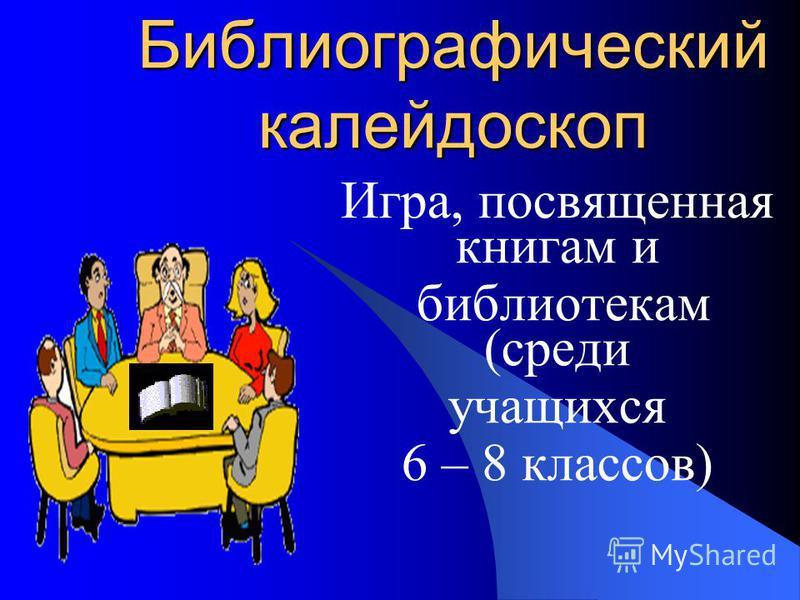 Библиографический калейдоскоп Игра, посвященная книгам и библиотекам (среди учащихся 6 – 8 классов)