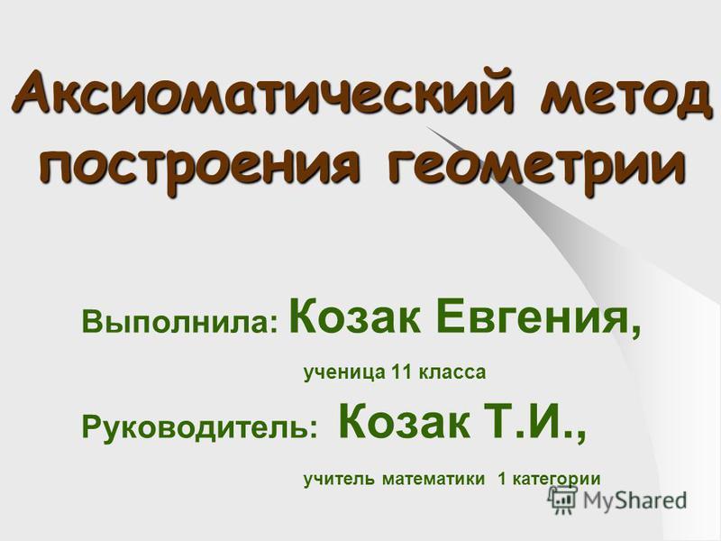 Аксиоматический метод построения геометрии Выполнила: Козак Евгения, ученица 11 класса Руководитель: Козак Т.И., учитель математики 1 категории