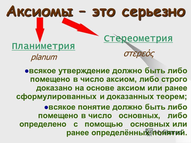 Аксиомы – это серьезно всякое утверждение должно быть либо помещено в число аксиом, либо строго доказано на основе аксиом или ранее сформулированных и доказанных теорем; всякое понятие должно быть либо помещено в число основных, либо определено с пом