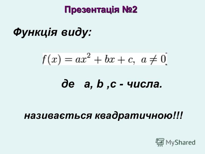 Функція виду: де a, b,c - числа. називається квадратичною!!! Презентація 2