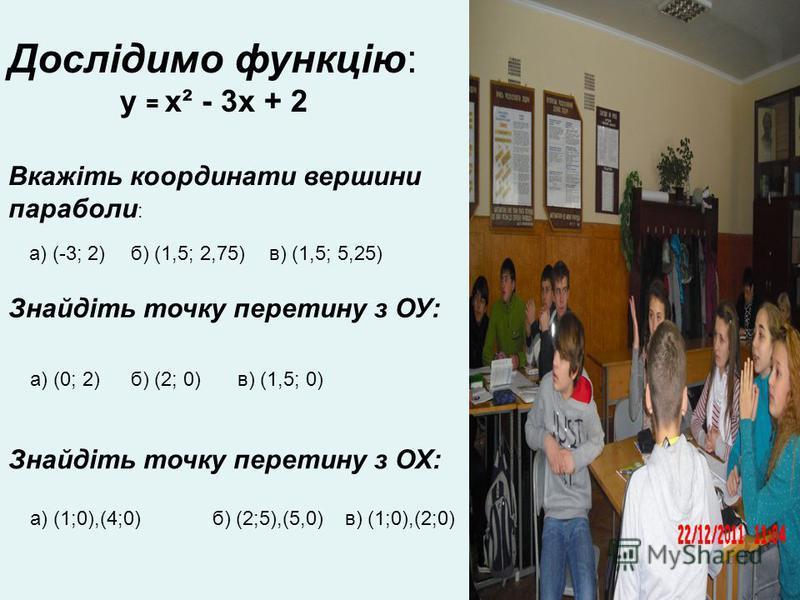 Дослідимо функцію: у = х² - 3х + 2 Вкажіть координати вершини параболи : а) (-3; 2)б) (1,5; 2,75)в) (1,5; 5,25) Знайдіть точку перетину з ОУ: а) (0; 2)б) (2; 0)в) (1,5; 0) Знайдіть точку перетину з ОХ: а) (1;0),(4;0)б) (2;5),(5,0)в) (1;0),(2;0)