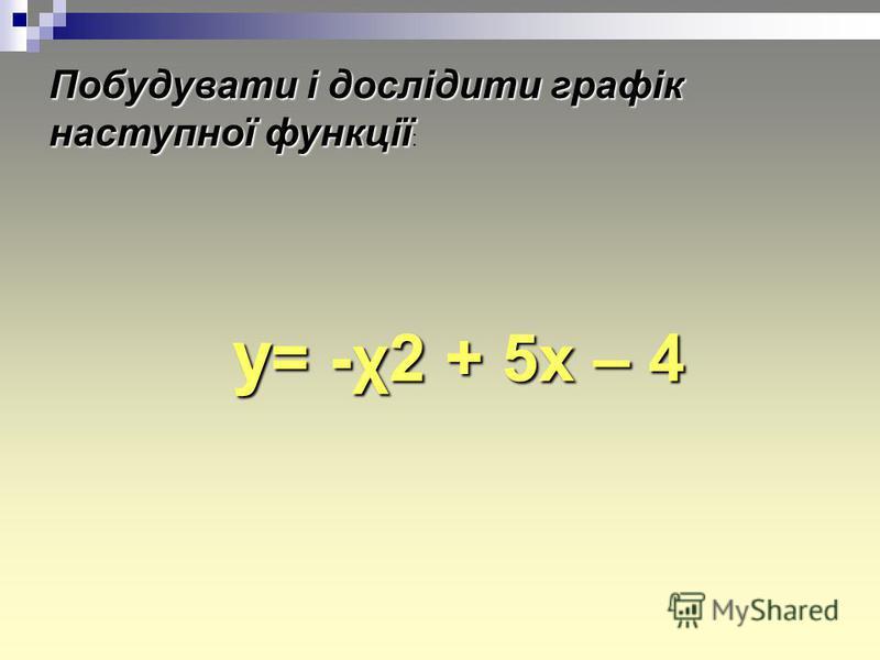 Побудувати і дослідити графік наступної функції Побудувати і дослідити графік наступної функції : y = -χ2 + 5x – 4