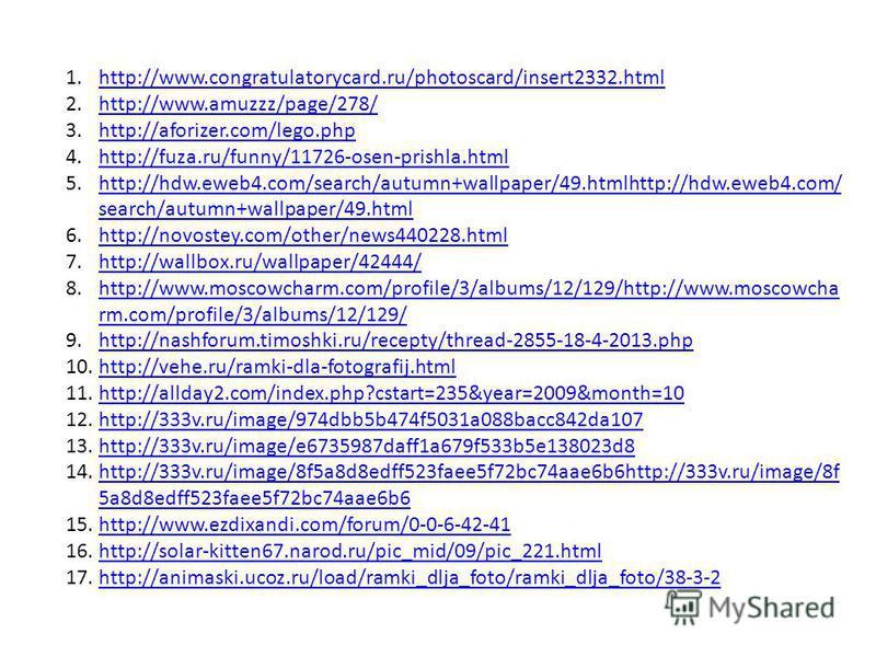 1.http://www.congratulatorycard.ru/photoscard/insert2332.htmlhttp://www.congratulatorycard.ru/photoscard/insert2332. html 2.http://www.amuzzz/page/278/http://www.amuzzz/page/278/ 3.http://aforizer.com/lego.phphttp://aforizer.com/lego.php 4.http://fuz