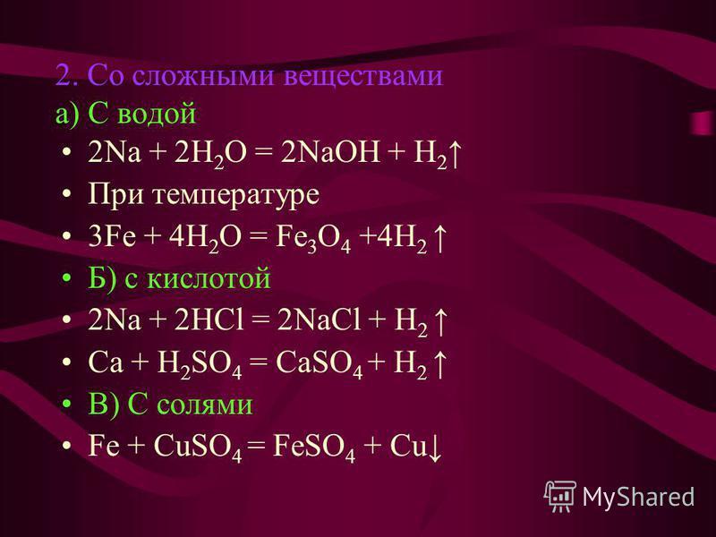2. Со сложными веществами а) С водой 2Na + 2H 2 O = 2NaOH + H 2 При температуре 3Fe + 4H 2 O = Fe 3 O 4 +4H 2 Б) с кислотой 2Na + 2HCl = 2NaCl + H 2 Ca + H 2 SO 4 = CaSO 4 + H 2 В) С солями Fe + CuSO 4 = FeSO 4 + Cu