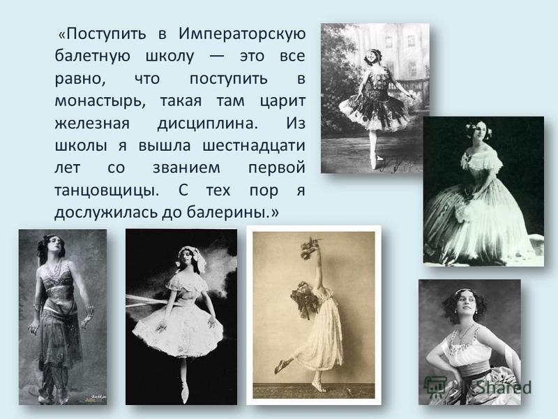 « Поступить в Императорскую балетную школу это все равно, что поступить в монастырь, такая там царит железная дисциплина. Из школы я вышла шестнадцати лет со званием первой танцовщицы. С тех пор я дослужилась до балерины.»