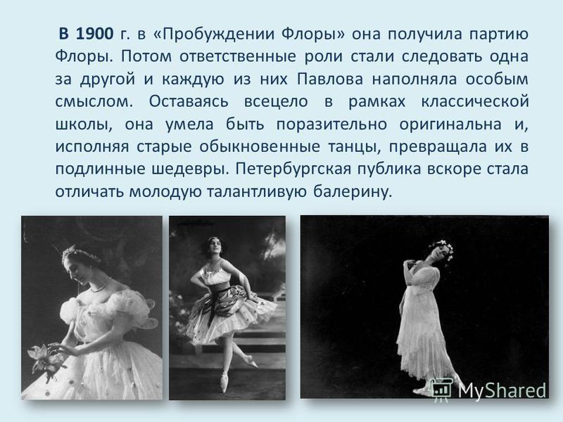 В 1900 г. в «Пробуждении Флоры» она получила партию Флоры. Потом ответственные роли стали следовать одна за другой и каждую из них Павлова наполняла особым смыслом. Оставаясь всецело в рамках классической школы, она умела быть поразительно оригинальн