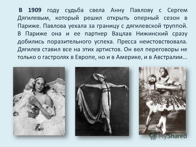 В 1909 году судьба свела Анну Павлову с Сергем Дягилевым, который решил открыть оперный сезон в Париже. Павлова уехала за границу с дягилевской труппой. В Париже она и ее партнер Вацлав Нижинский сразу добились поразительного успеха. Пресса неистовст