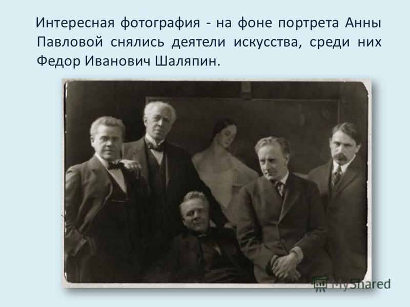 Интересная фотография - на фоне портрета Анны Павловой снялись деятели искусства, среди них Федор Иванович Шаляпин.