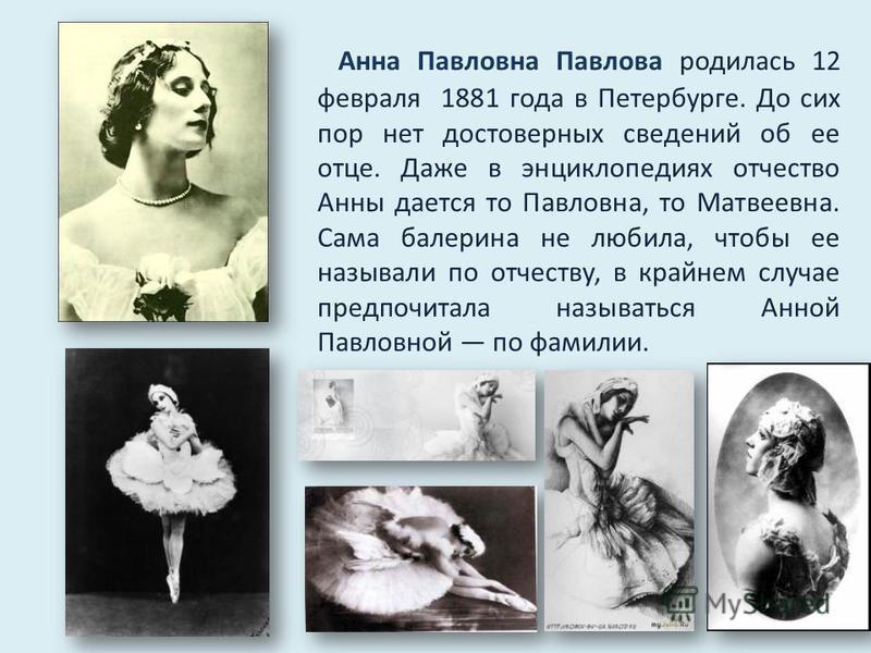 Анна Павловна Павлова родилась 12 февраля 1881 года в Петербурге. До сих пор нет достоверных сведений об ее отце. Даже в энциклопедиях отчество Анны дается то Павловна, то Матвеевна. Сама балерина не любила, чтобы ее называли по отчеству, в крайнем с