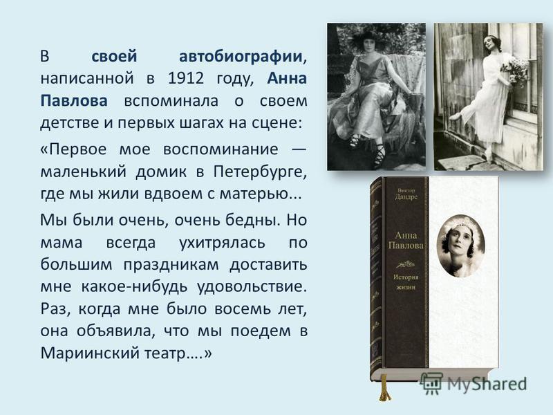 В своей автобиографии, написанной в 1912 году, Анна Павлова вспоминала о своем детстве и первых шагах на сцене: «Первое мое воспоминание маленький домик в Петербурге, где мы жили вдвоем с матерью... Мы были очень, очень бедны. Но мама всегда ухитряла