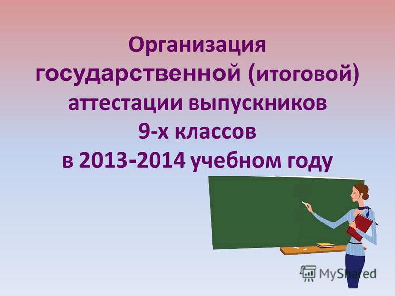 Организация государственной ( итоговой ) аттестации выпускников 9-х классов в 2013 - 2014 учебном году