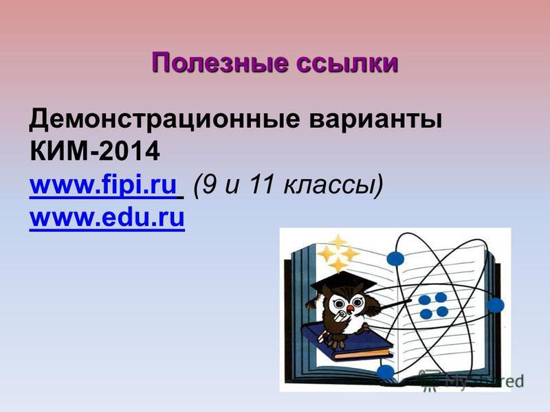 Демонстрационные варианты КИМ-2014 www.fipi.ruwww.fipi.ru (9 и 11 классы) www.edu.ru Полезные ссылки