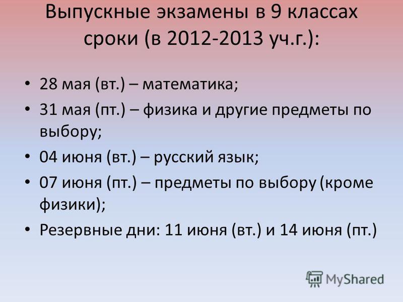 Выпускные экзамены в 9 классах сроки (в 2012-2013 уч.г.): 28 мая (вт.) – математика; 31 мая (пт.) – физика и другие предметы по выбору; 04 июня (вт.) – русский язык; 07 июня (пт.) – предметы по выбору (кроме физики); Резервные дни: 11 июня (вт.) и 14