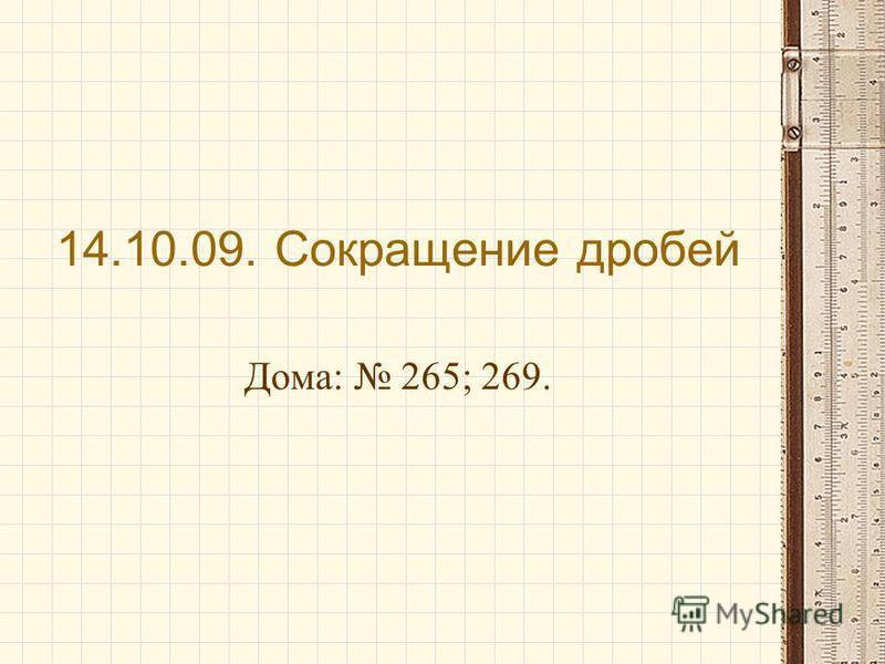 14.10.09. Сокращение дробей Дома: 265; 269.