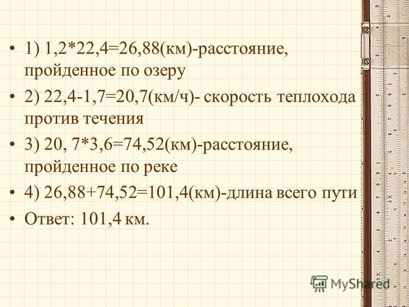 1) 1,2*22,4=26,88(км)-расстояние, пройденное по озеру 2) 22,4-1,7=20,7(км/ч)- скорость теплохода против течения 3) 20, 7*3,6=74,52(км)-расстояние, пройденное по реке 4) 26,88+74,52=101,4(км)-длина всего пути Ответ: 101,4 км.