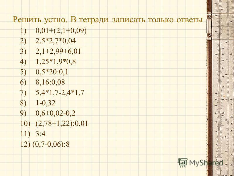 Решить устно. В тетради записать только ответы 1)0,01+(2,1+0,09) 2)2,5*2,7*0,04 3)2,1+2,99+6,01 4)1,25*1,9*0,8 5)0,5*20:0,1 6)8,16:0,08 7)5,4*1,7-2,4*1,7 8)1-0,32 9)0,6+0,02-0,2 10)(2,78+1,22):0,01 11)3:4 12) (0,7-0,06):8