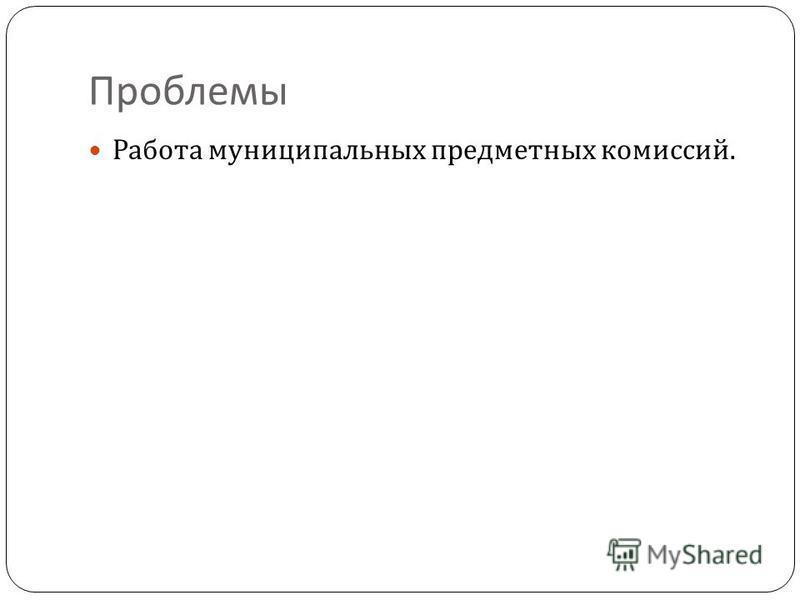 Проблемы Работа муниципальных предметных комиссий.