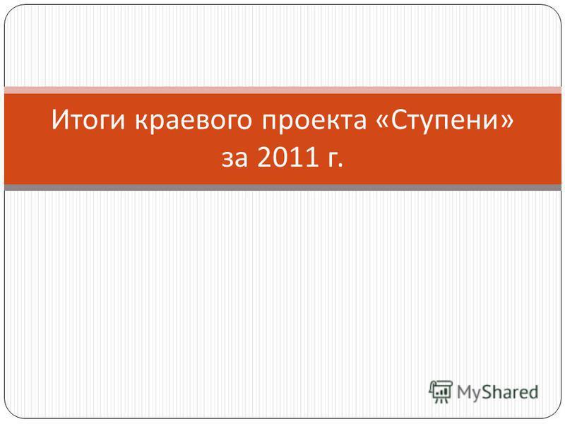 Итоги краевого проекта « Ступени » за 2011 г.