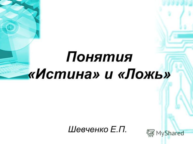 Понятия «Истина» и «Ложь» Шевченко Е.П.