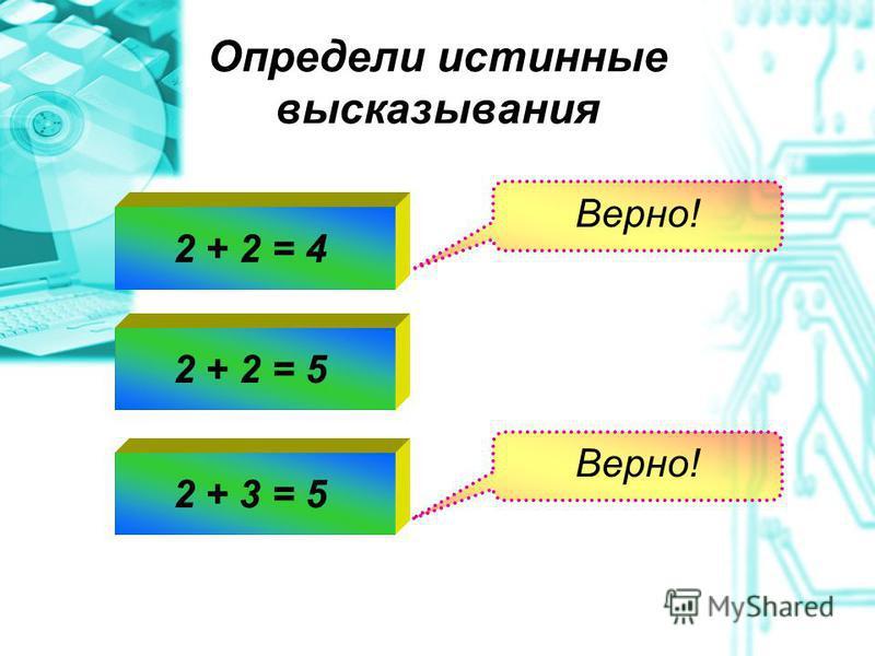 Определи истинные высказывания Верно! 2 + 2 = 42 + 2 = 52 + 3 = 5