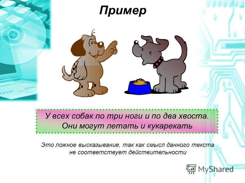 Пример У всех собак по три ноги и по два хвоста. Они могут летать и кукарекать Это ложное высказывание, так как смысл данного текста не соответствует действительности