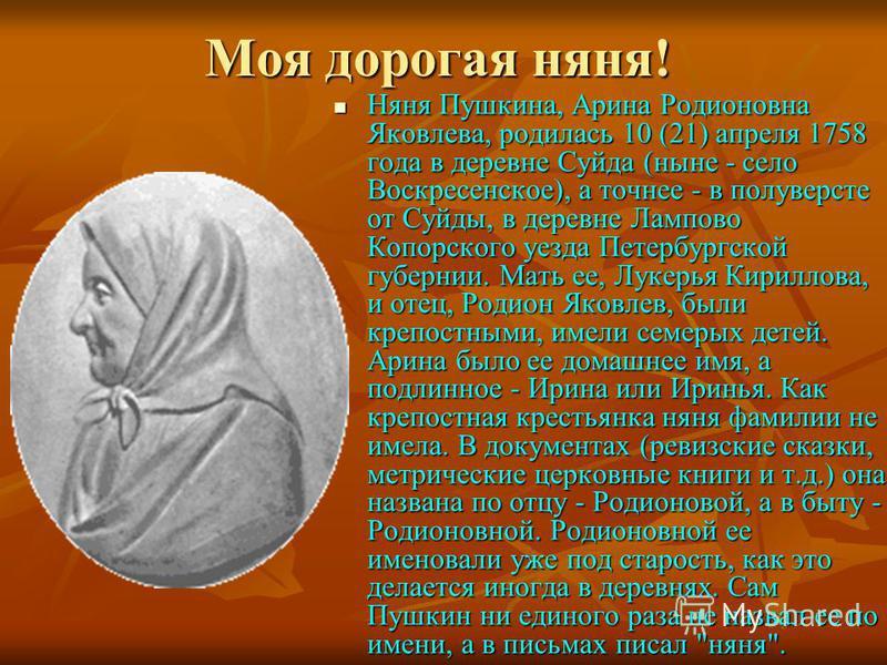 Моя дорогая няня! Няня Пушкина, Арина Родионовна Яковлева, родилась 10 (21) апреля 1758 года в деревне Суйда (ныне - село Воскресенское), а точнее - в полуверсте от Суйды, в деревне Лампово Копорского уезда Петербургской губернии. Мать ее, Лукерья Ки