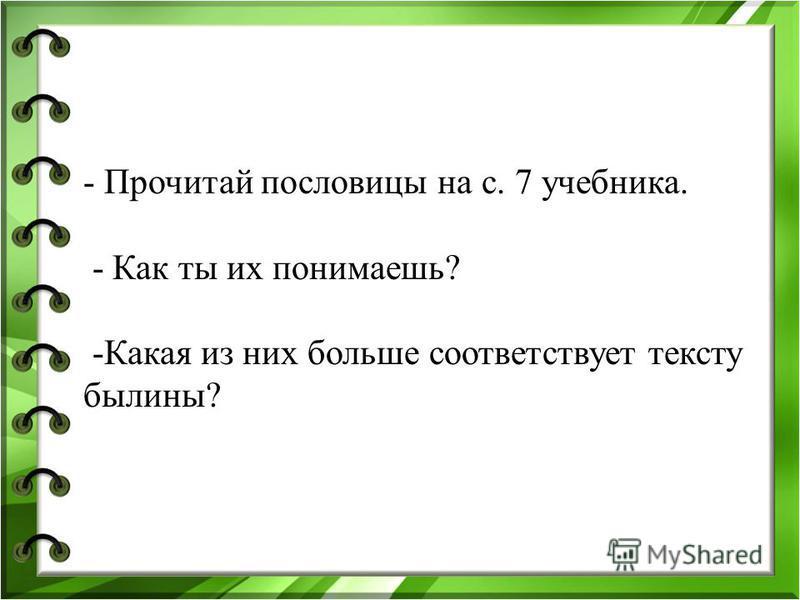 - Прочитай пословицы на с. 7 учебника. - Как ты их понимаешь? -Какая из них больше соответствует тексту былины?
