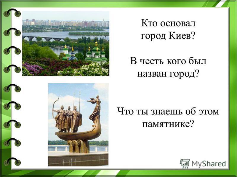 Кто основал город Киев? В честь кого был назван город? Что ты знаешь об этом памятнике?
