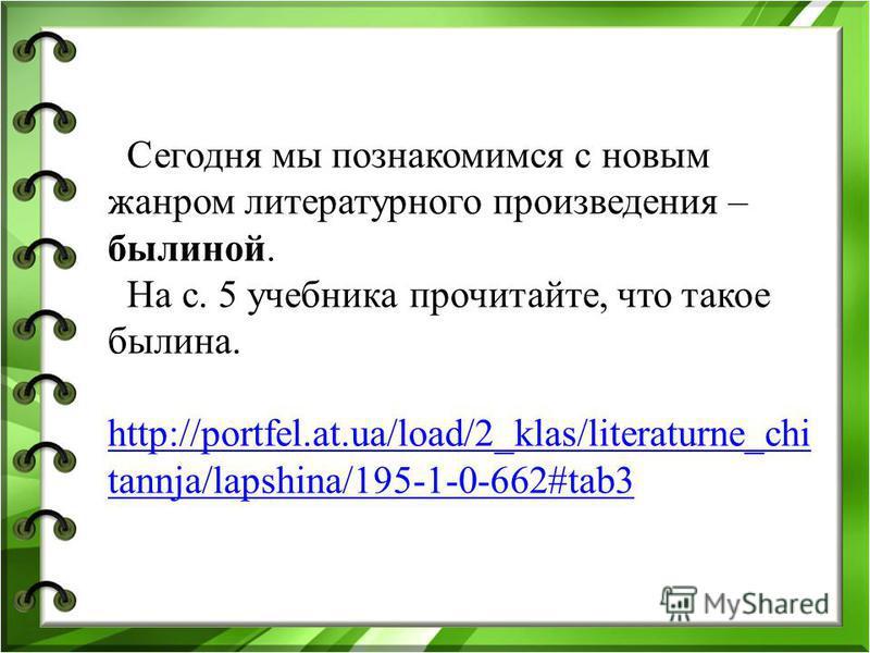 Сегодня мы познакомимся с новым жанром литературного произведения – былиной. На с. 5 учебника прочитайте, что такое былина. http://portfel.at.ua/load/2_klas/literaturne_chi tannja/lapshina/195-1-0-662#tab3 http://portfel.at.ua/load/2_klas/literaturne