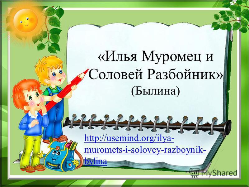 http://usemind.org/ilya- muromets-i-solovey-razboynik- bylina «Илья Муромец и Соловей Разбойник» (Былина)