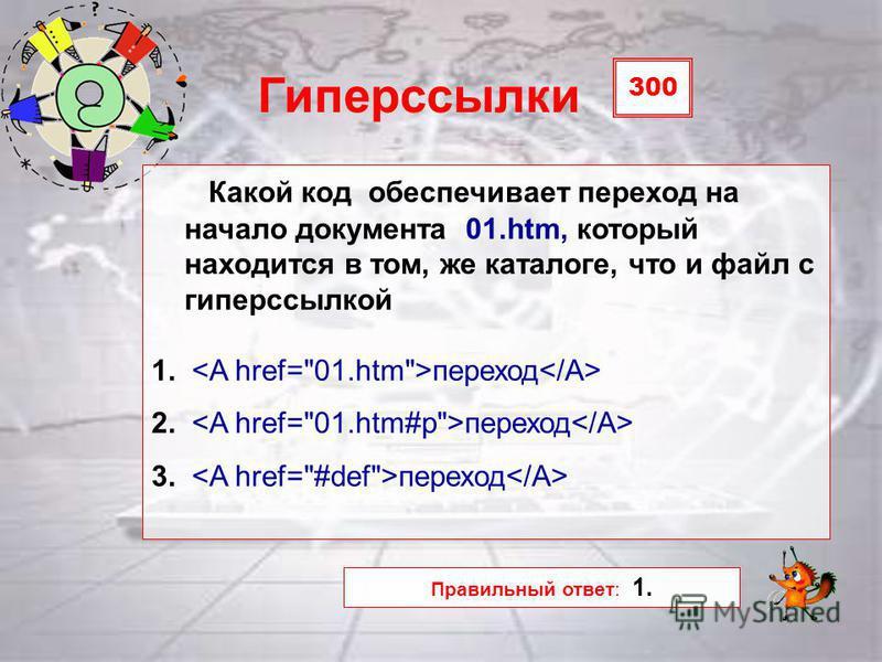 300 Гиперссылки Какой код обеспечивает переход на начало документа 01.htm, который находится в том, же каталоге, что и файл с гиперссылкой 1. переход 2. переход 3. переход Правильный ответ: 1.