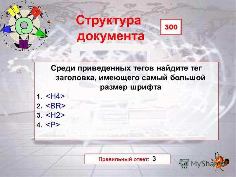 300 Структура документа Среди приведенных тегов найдите тег заголовка, имеющего самый большой размер шрифта 1. 2. 3. 4. Правильный ответ: 3