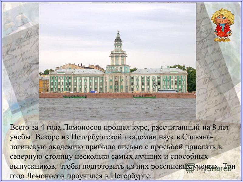 В Москве он назвал себя сыном холмогорского дворянина и был принят учиться в Славяно-греко- латинскую академию (или Спасские школы). Крестьянских детей в академию не принимали. Но сомнений в том, что он дворянский сын, не было. Михайло показал отличн