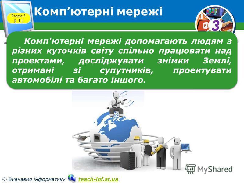33 © Вивчаємо інформатику teach-inf.at.uateach-inf.at.ua Компютерні мережі Розділ 3 § 11 Комп'ютерні мережі допомагають людям з різних куточків світу спільно працювати над проектами, досліджувати знімки Землі, отримані зі супутників, проектувати авто
