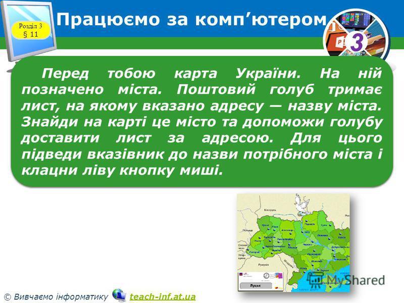 33 © Вивчаємо інформатику teach-inf.at.uateach-inf.at.ua Працюємо за компютером Розділ 3 § 11 Перед тобою карта України. На ній позначено міста. Поштовий голуб тримає лист, на якому вказано адресу назву міста. Знайди на карті це місто та допоможи гол